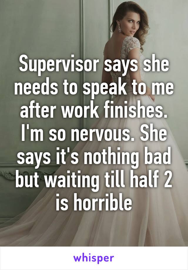 Supervisor says she needs to speak to me after work finishes. I'm so nervous. She says it's nothing bad but waiting till half 2 is horrible