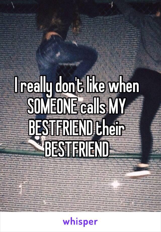 I really don't like when SOMEONE calls MY BESTFRIEND their BESTFRIEND