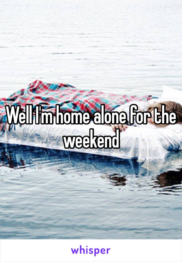 Well I'm home alone for the weekend