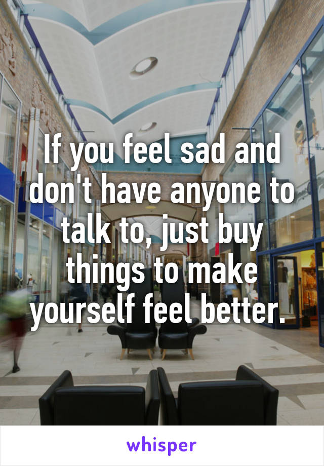 If you feel sad and don't have anyone to talk to, just buy things to make yourself feel better.
