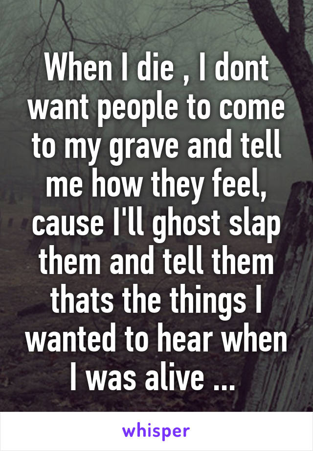 When I die , I dont want people to come to my grave and tell me how they feel, cause I'll ghost slap them and tell them thats the things I wanted to hear when I was alive ...