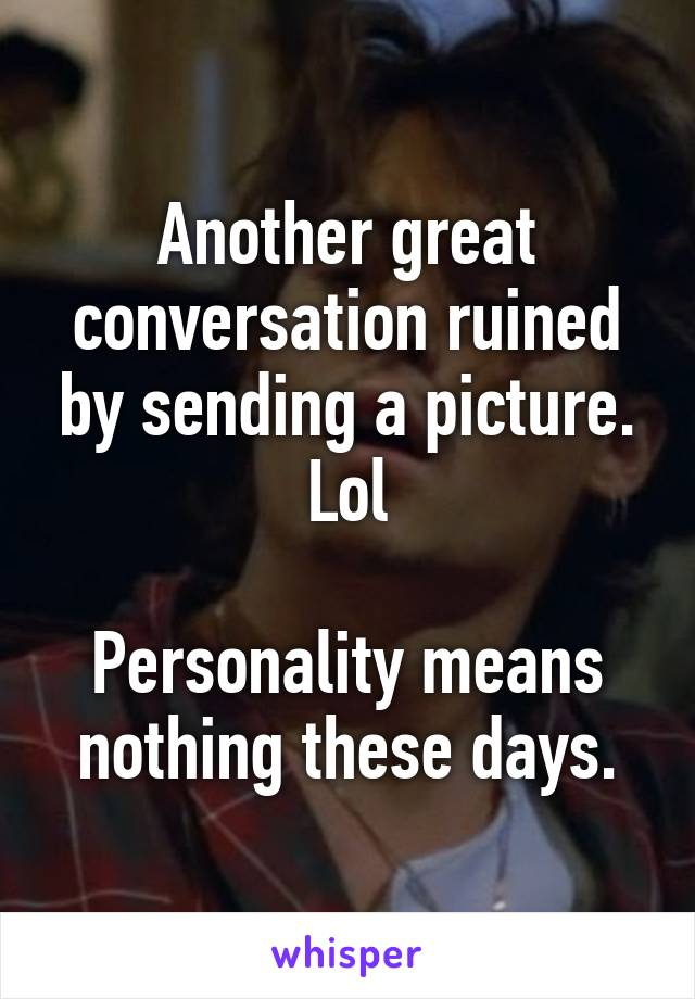 Another great conversation ruined by sending a picture. Lol  Personality means nothing these days.