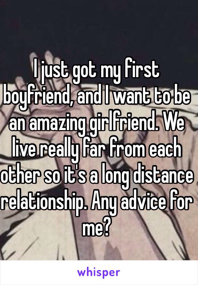 I just got my first boyfriend, and I want to be an amazing girlfriend. We live really far from each other so it's a long distance relationship. Any advice for me?