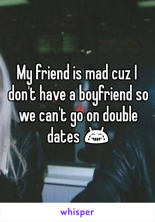 My friend is mad cuz I don't have a boyfriend so we can't go on double dates 😂