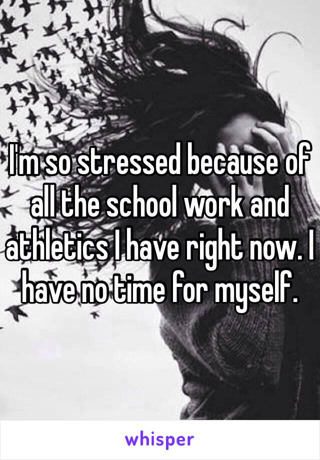 I'm so stressed because of all the school work and athletics I have right now. I have no time for myself.