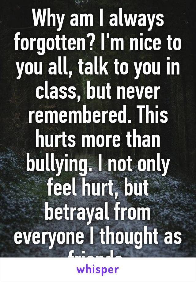Why am I always forgotten? I'm nice to you all, talk to you in class, but never remembered. This hurts more than bullying. I not only feel hurt, but betrayal from everyone I thought as friends.