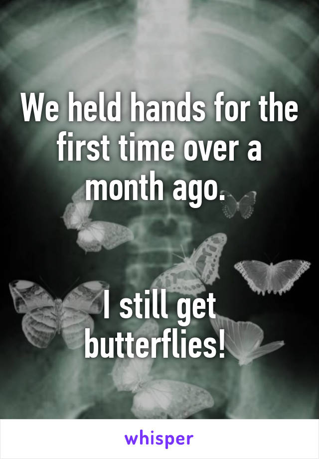 We held hands for the first time over a month ago.    I still get butterflies!