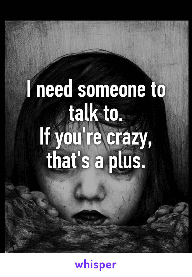 I need someone to talk to. If you're crazy, that's a plus.