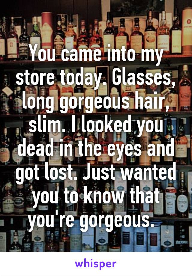You came into my store today. Glasses, long gorgeous hair, slim. I looked you dead in the eyes and got lost. Just wanted you to know that you're gorgeous.