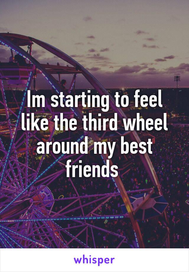 Im starting to feel like the third wheel around my best friends