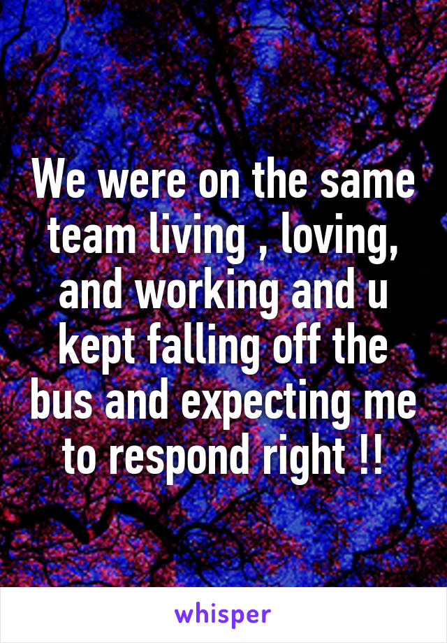 We were on the same team living , loving, and working and u kept falling off the bus and expecting me to respond right !!