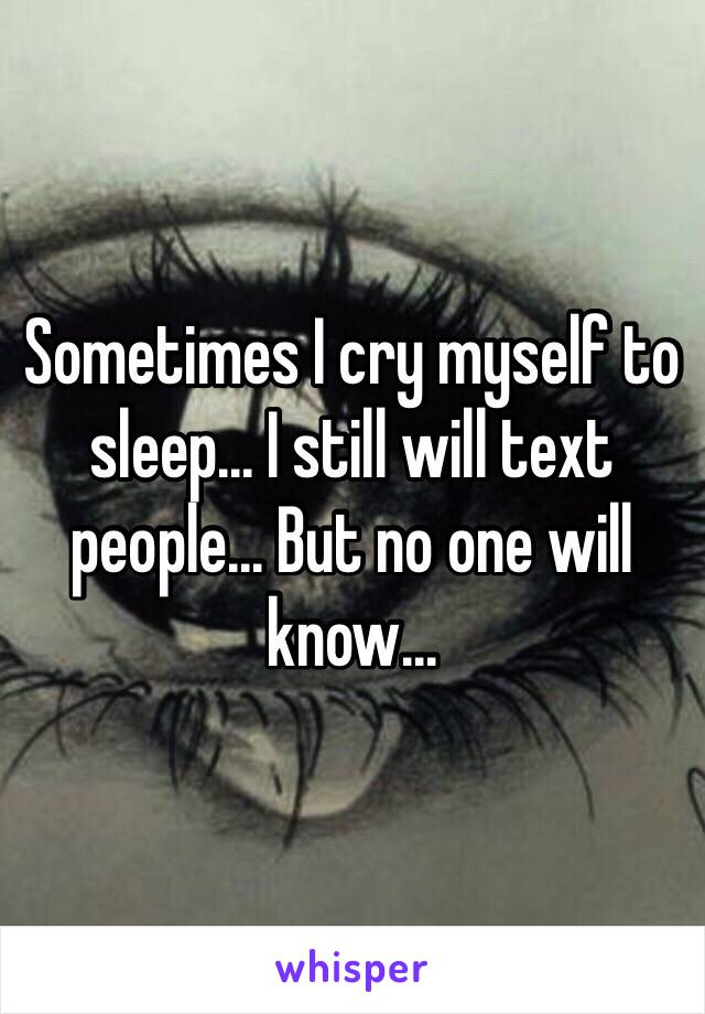 Sometimes I cry myself to sleep... I still will text people... But no one will know...