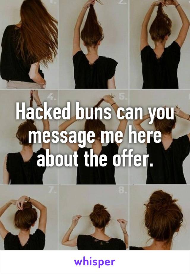 Hacked buns can you message me here about the offer.