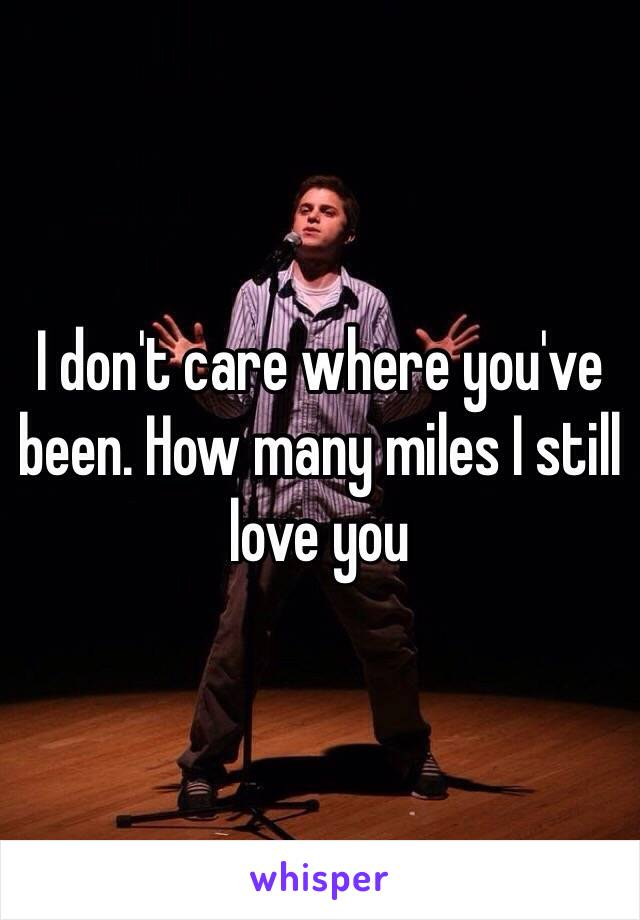 I don't care where you've been. How many miles I still love you