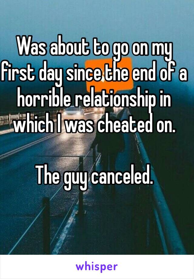 Was about to go on my first day since the end of a horrible relationship in which I was cheated on.  The guy canceled.