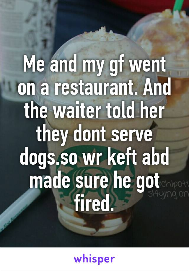 Me and my gf went on a restaurant. And the waiter told her they dont serve dogs.so wr keft abd made sure he got fired.