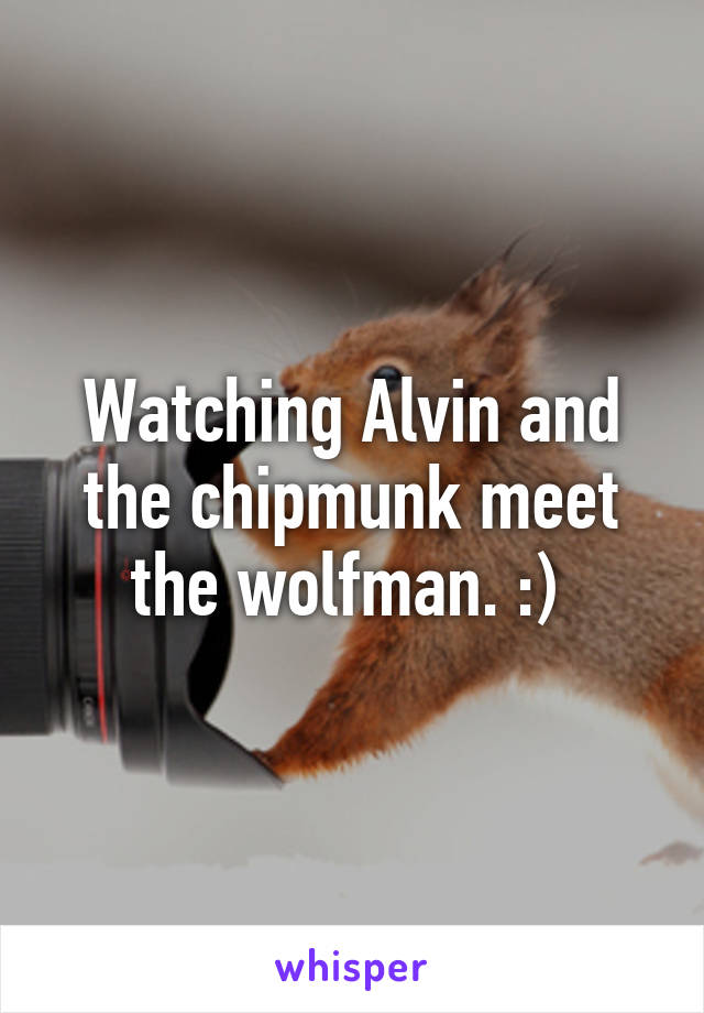 Watching Alvin and the chipmunk meet the wolfman. :)