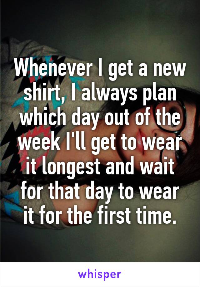 Whenever I get a new shirt, I always plan which day out of the week I'll get to wear it longest and wait for that day to wear it for the first time.
