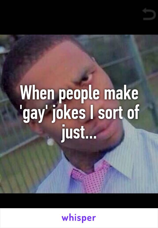 When people make 'gay' jokes I sort of just...