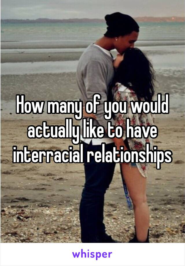 How many of you would actually like to have interracial relationships