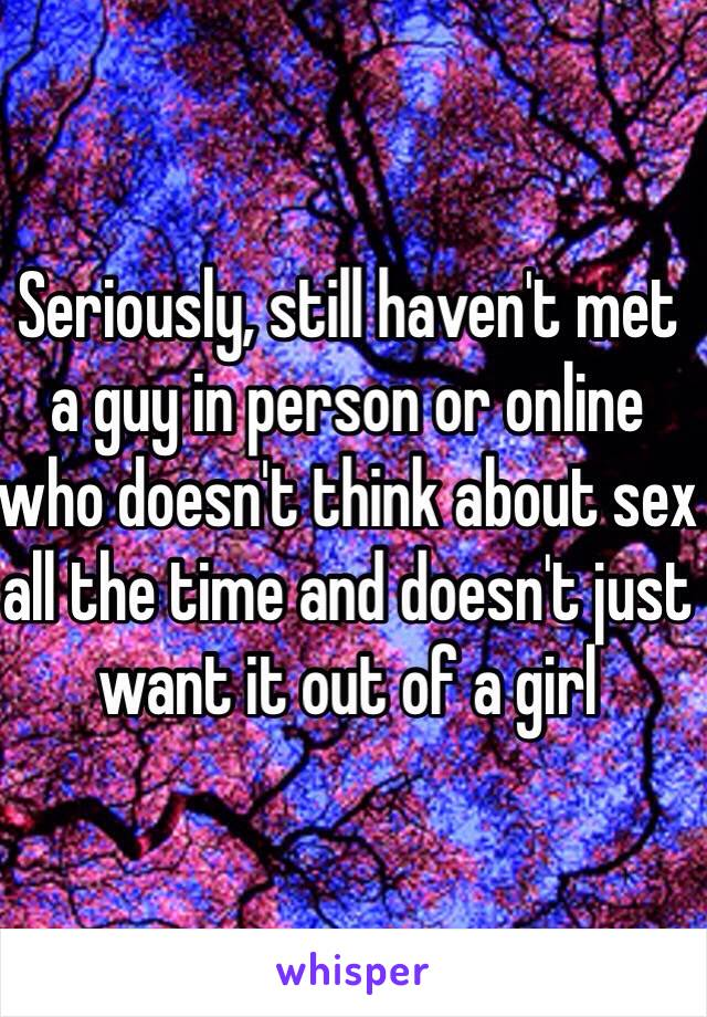 Seriously, still haven't met a guy in person or online who doesn't think about sex all the time and doesn't just want it out of a girl