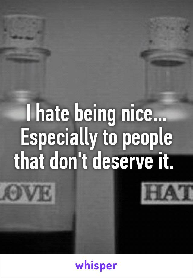 I hate being nice... Especially to people that don't deserve it.