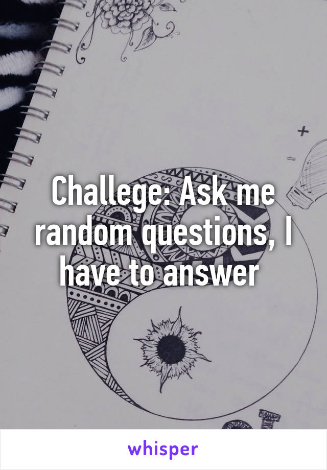 Challege: Ask me random questions, I have to answer