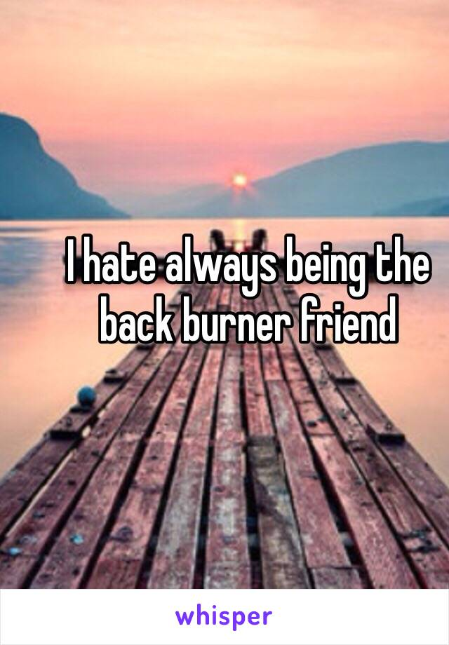I hate always being the back burner friend