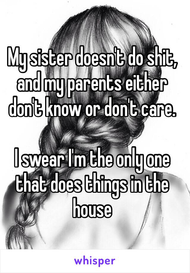 My sister doesn't do shit, and my parents either don't know or don't care.   I swear I'm the only one that does things in the house