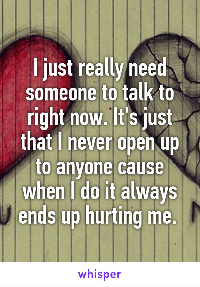 I just really need someone to talk to right now. It's just that I never open up to anyone cause when I do it always ends up hurting me.