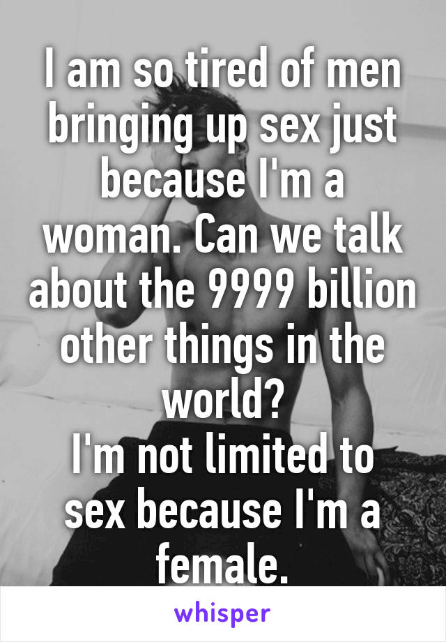 I am so tired of men bringing up sex just because I'm a woman. Can we talk about the 9999 billion other things in the world? I'm not limited to sex because I'm a female.