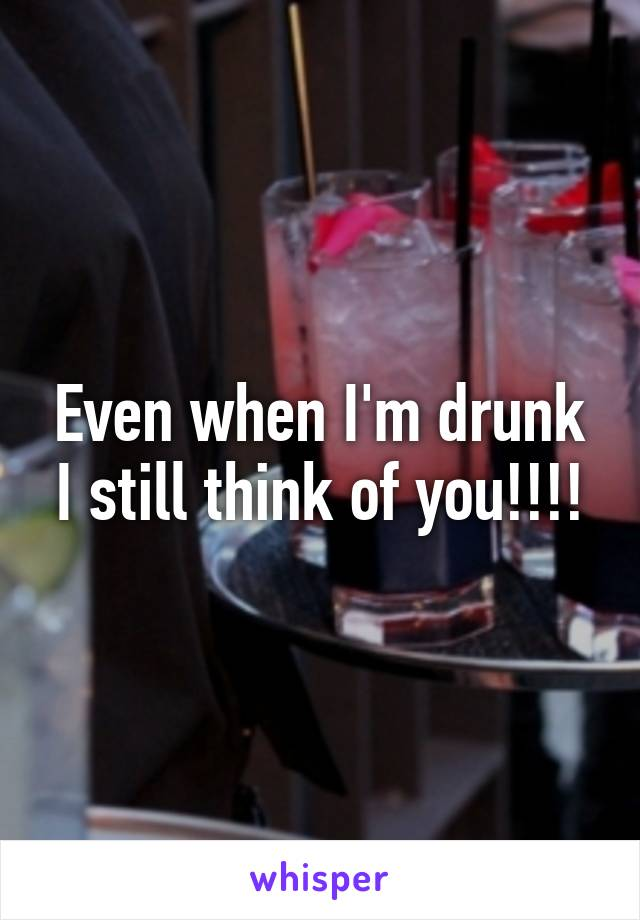 Even when I'm drunk I still think of you!!!!