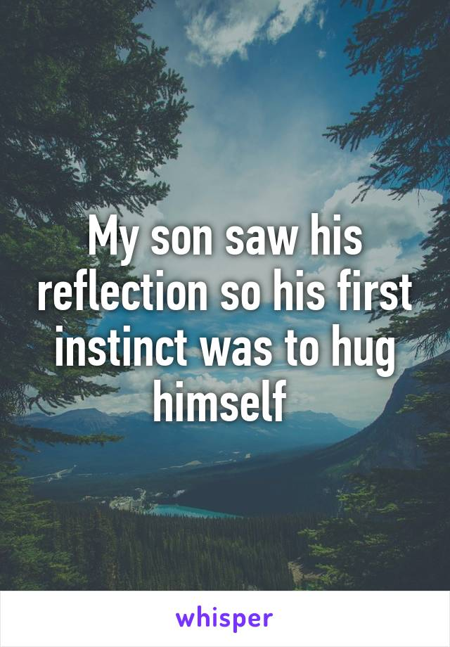 My son saw his reflection so his first instinct was to hug himself