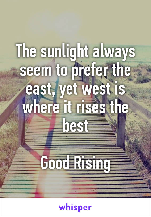 The sunlight always seem to prefer the east, yet west is where it rises the best  Good Rising