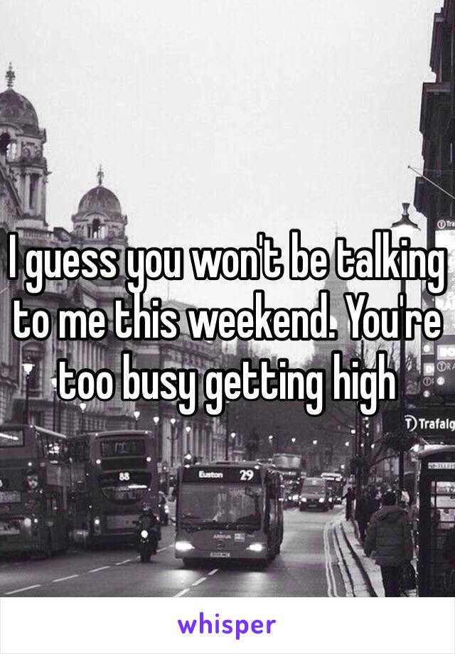 I guess you won't be talking to me this weekend. You're too busy getting high