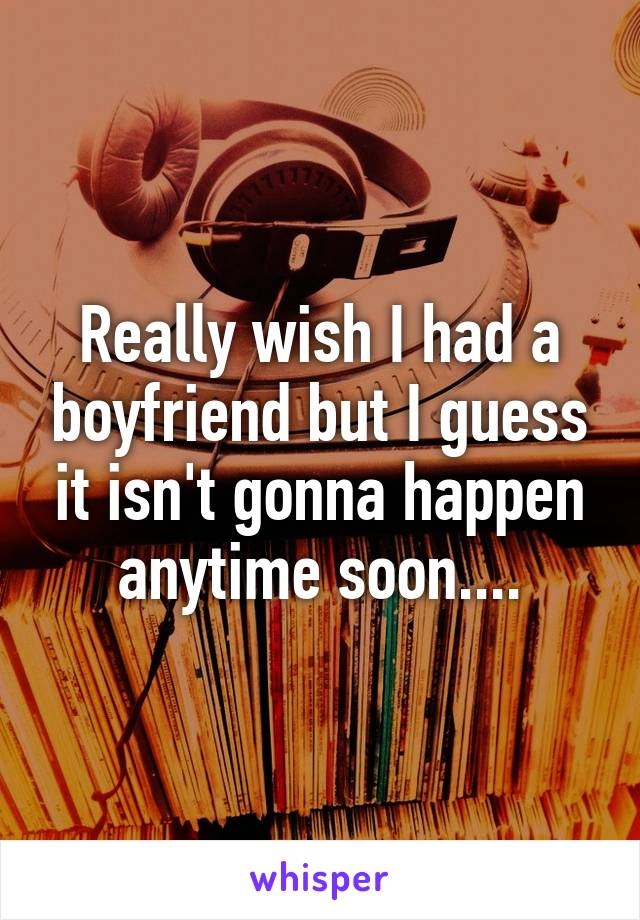 Really wish I had a boyfriend but I guess it isn't gonna happen anytime soon....