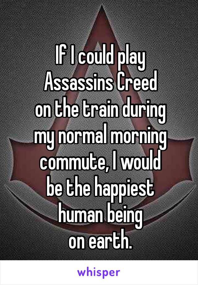 If I could play Assassins Creed on the train during my normal morning commute, I would be the happiest human being on earth.