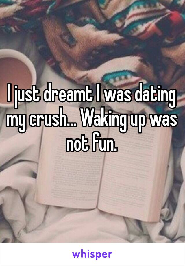 I just dreamt I was dating my crush... Waking up was not fun.
