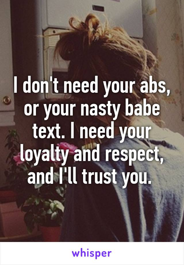 I don't need your abs, or your nasty babe text. I need your loyalty and respect, and I'll trust you.