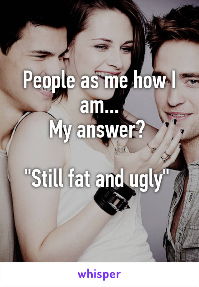 "People as me how I am... My answer?   ""Still fat and ugly"""