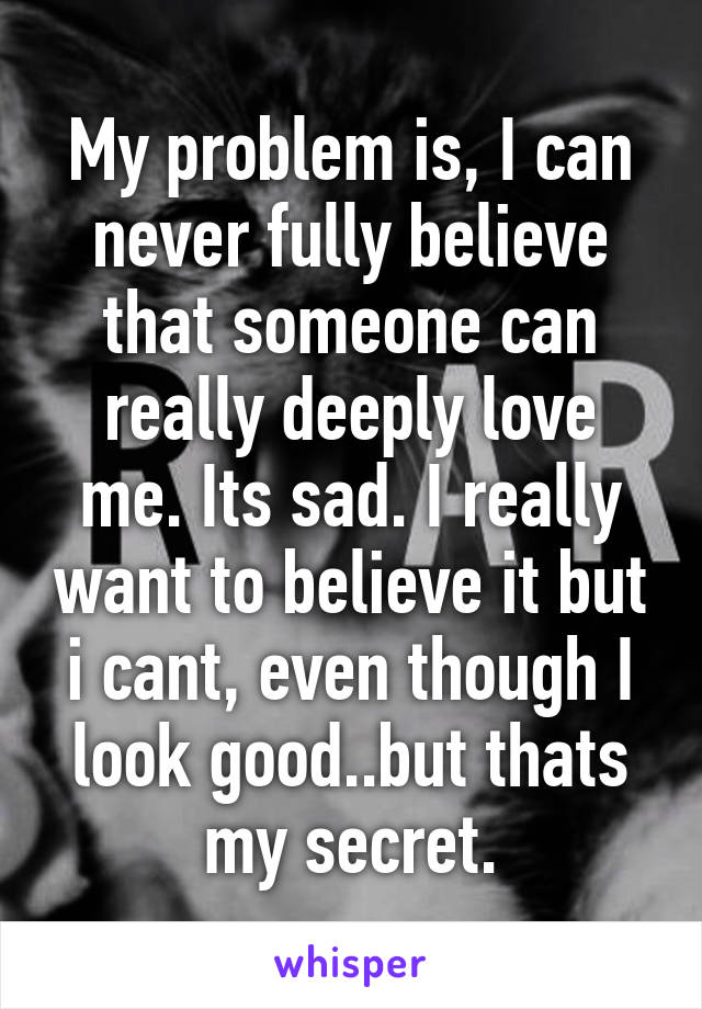 My problem is, I can never fully believe that someone can really deeply love me. Its sad. I really want to believe it but i cant, even though I look good..but thats my secret.