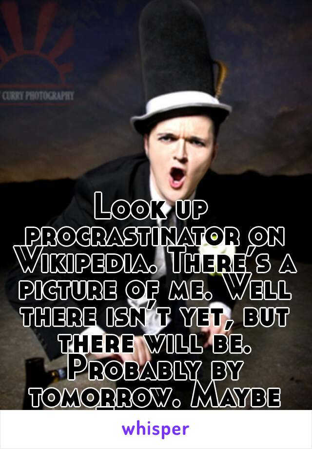 Look up procrastinator on Wikipedia. There's a picture of me. Well there isn't yet, but there will be. Probably by tomorrow. Maybe Tuesday.
