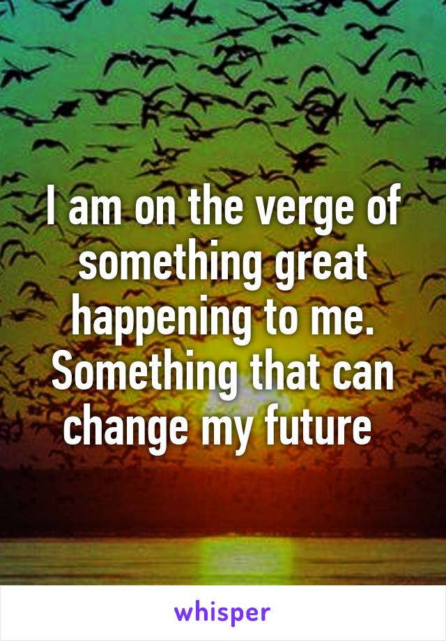 I am on the verge of something great happening to me. Something that can change my future