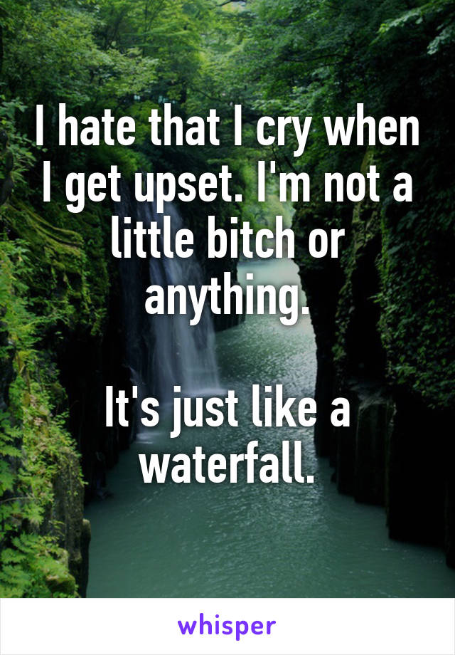 I hate that I cry when I get upset. I'm not a little bitch or anything.  It's just like a waterfall.
