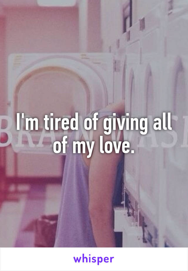I'm tired of giving all of my love.