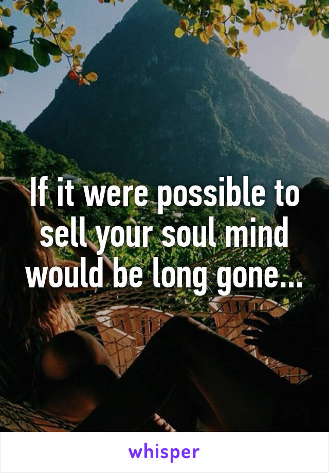 If it were possible to sell your soul mind would be long gone...