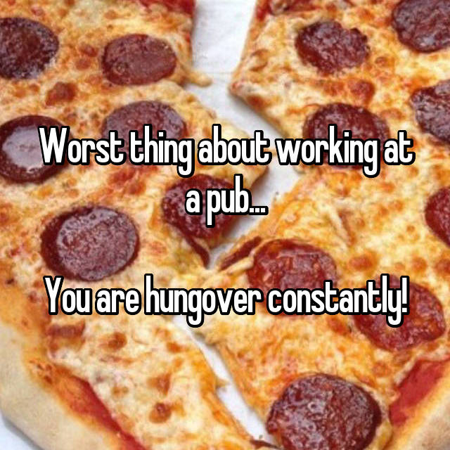 Worst thing about working at a pub...  You are hungover constantly!