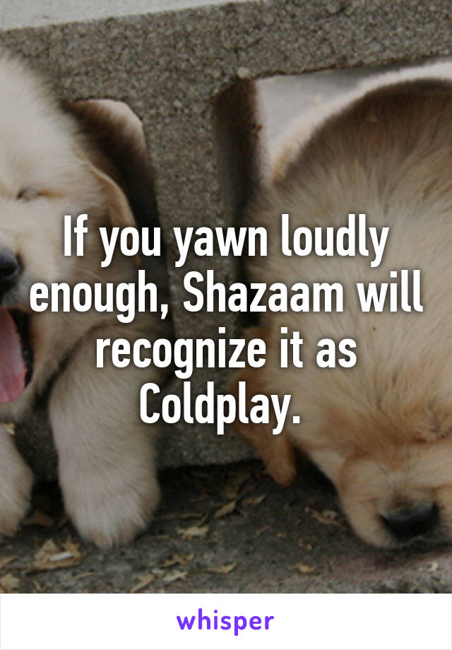 If you yawn loudly enough, Shazaam will recognize it as Coldplay.