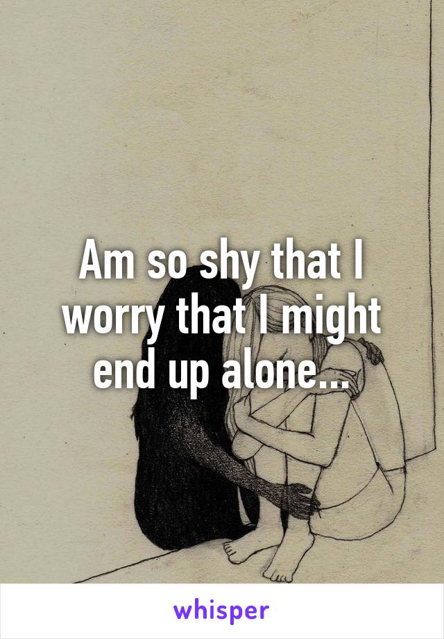 Am so shy that I worry that I might end up alone...