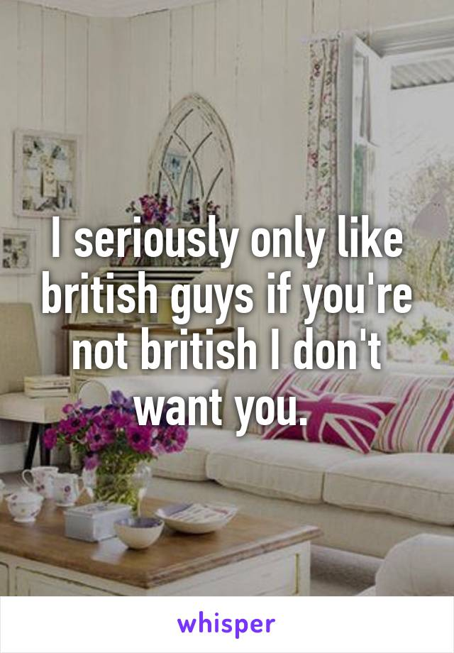 I seriously only like british guys if you're not british I don't want you.